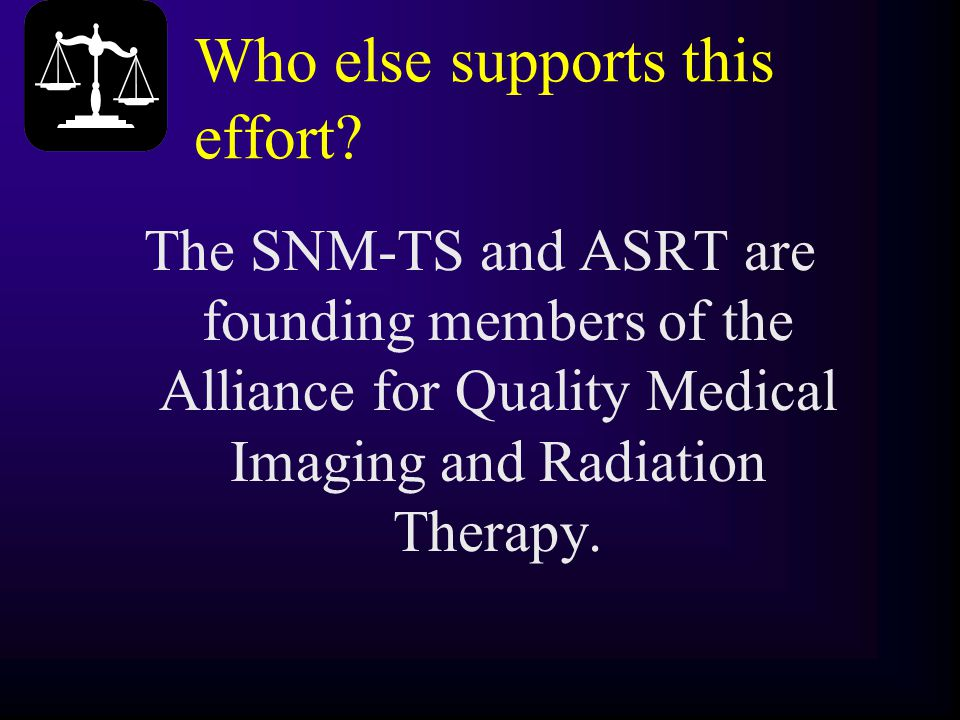 Who else supports this effort? The SNM-TS and ASRT are founding members of the Alliance for Quality Medical Imaging and Radiation Therapy.