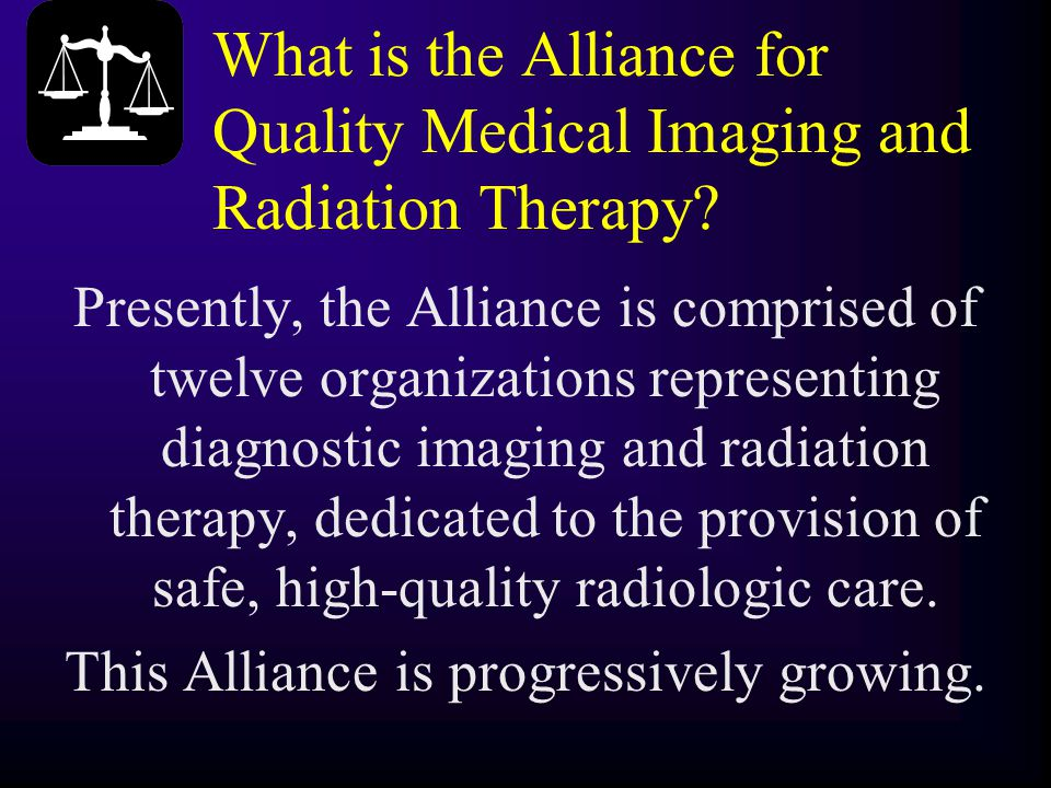 What is the Alliance for Quality Medical Imaging and Radiation Therapy? Presently, the Alliance is comprised of twelve organizations representing diag