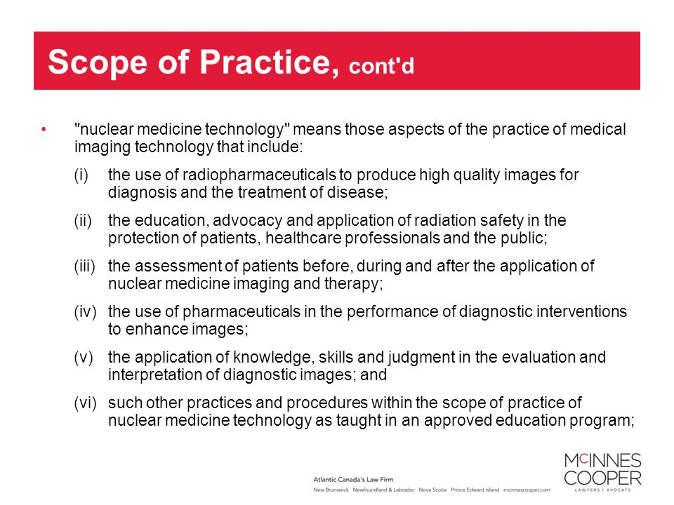 nuclear medicine technology means those aspects of the practice of medical imaging technology that include: (i) the use of radiopharmaceuticals to produce high quality images for diagnosis and the treatment of disease; (ii) the education, advocacy and application of radiation safety in the protection of patients, healthcare professionals and the public; (iii) the assessment of patients before, during and after the application of nuclear medicine imaging and therapy; (iv) the use of pharmaceuticals in the performance of diagnostic interventions to enhance images; (v) the application of knowledge, skills and judgment in the evaluation and interpretation of diagnostic images; and (vi) such other practices and procedures within the scope of practice of nuclear medicine technology as taught in an approved education program; Scope of Practice, cont d