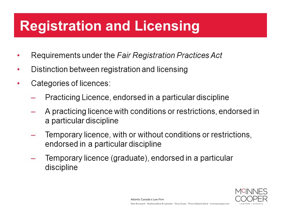 Requirements under the Fair Registration Practices Act Distinction between registration and licensing Categories of licences: –Practicing Licence, endorsed in a particular discipline –A practicing licence with conditions or restrictions, endorsed in a particular discipline –Temporary licence, with or without conditions or restrictions, endorsed in a particular discipline –Temporary licence (graduate), endorsed in a particular discipline Registration and Licensing