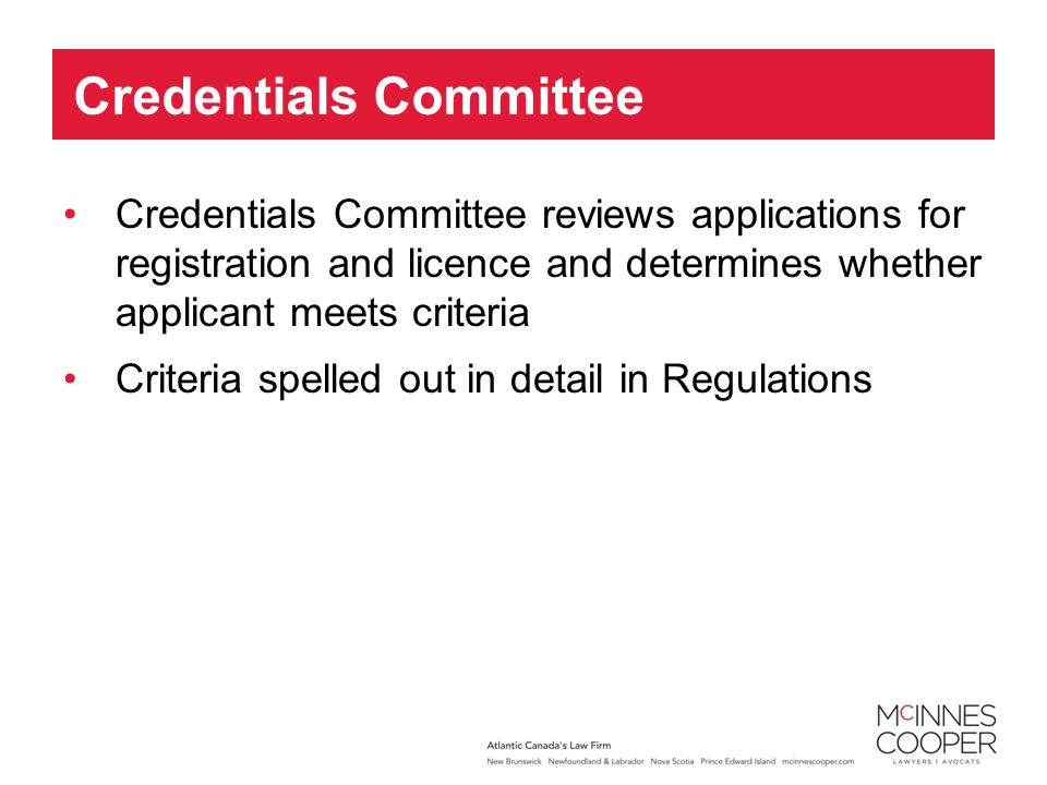 Credentials Committee reviews applications for registration and licence and determines whether applicant meets criteria Criteria spelled out in detail in Regulations Credentials Committee