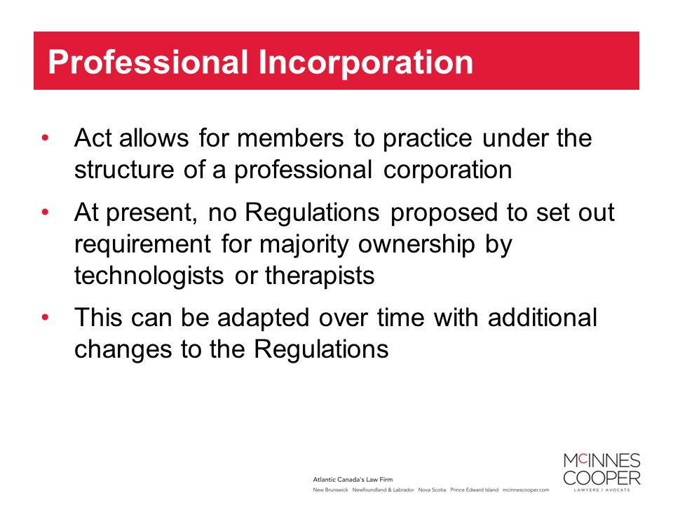 Act allows for members to practice under the structure of a professional corporation At present, no Regulations proposed to set out requirement for majority ownership by technologists or therapists This can be adapted over time with additional changes to the Regulations Professional Incorporation