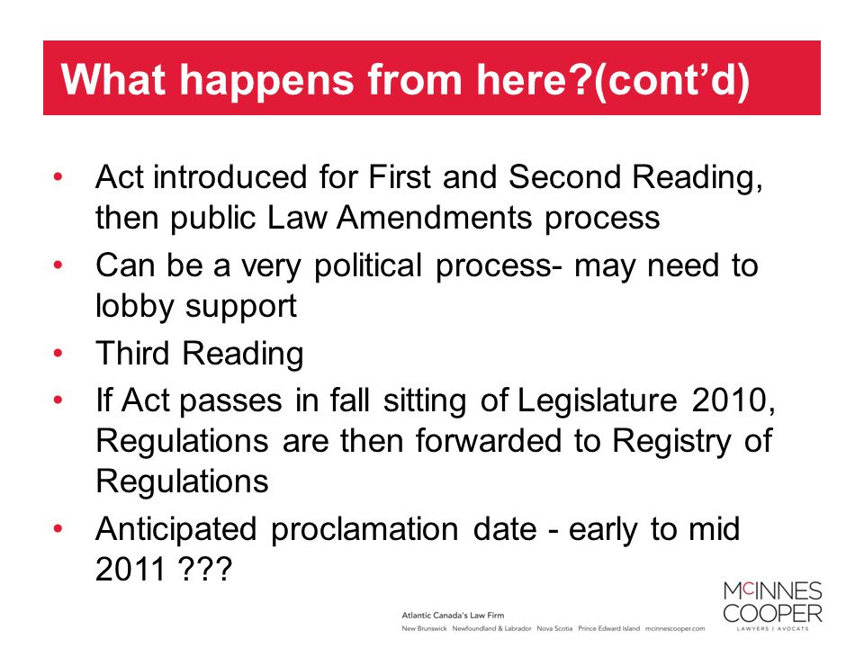 Act introduced for First and Second Reading, then public Law Amendments process Can be a very political process- may need to lobby support Third Reading If Act passes in fall sitting of Legislature 2010, Regulations are then forwarded to Registry of Regulations Anticipated proclamation date - early to mid 2011 ??.