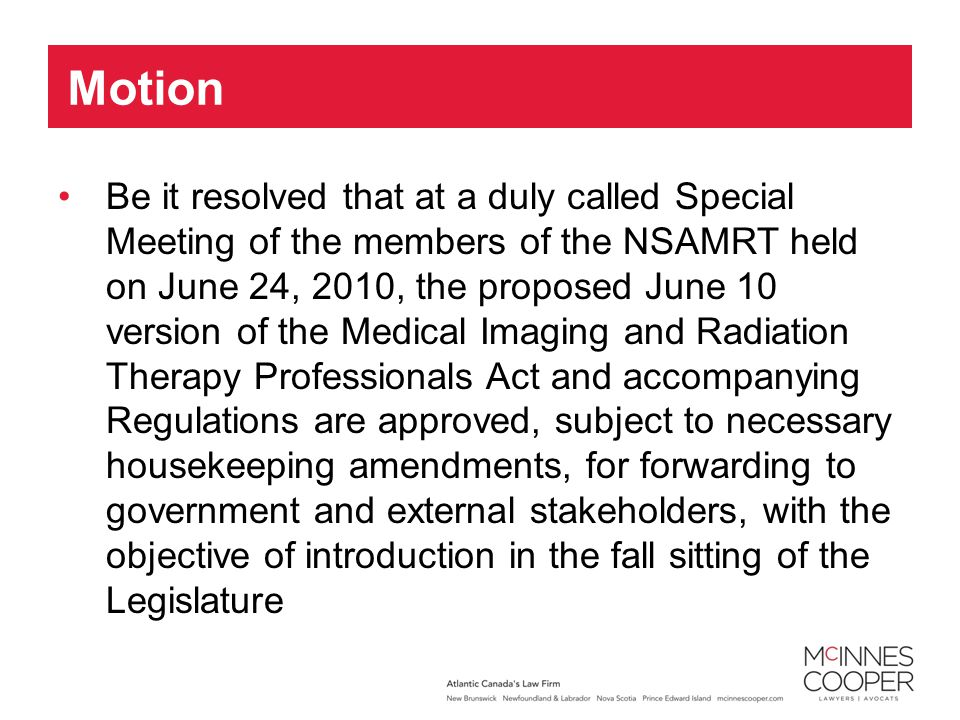 Be it resolved that at a duly called Special Meeting of the members of the NSAMRT held on June 24, 2010, the proposed June 10 version of the Medical Imaging and Radiation Therapy Professionals Act and accompanying Regulations are approved, subject to necessary housekeeping amendments, for forwarding to government and external stakeholders, with the objective of introduction in the fall sitting of the Legislature Motion
