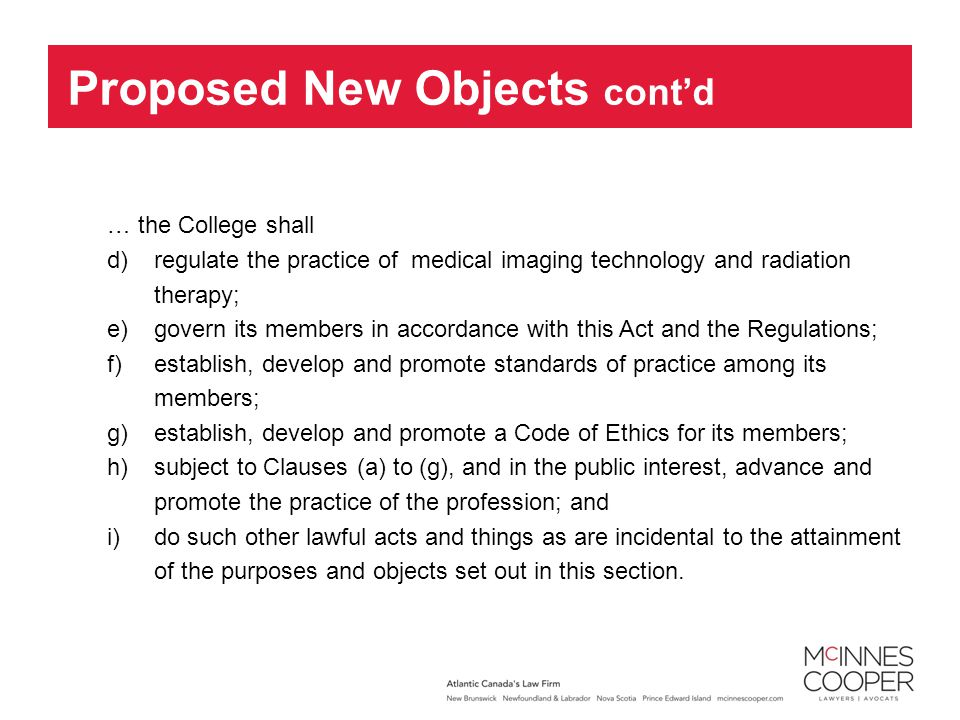 … the College shall d)regulate the practice of medical imaging technology and radiation therapy; e)govern its members in accordance with this Act and the Regulations; f)establish, develop and promote standards of practice among its members; g)establish, develop and promote a Code of Ethics for its members; h)subject to Clauses (a) to (g), and in the public interest, advance and promote the practice of the profession; and i)do such other lawful acts and things as are incidental to the attainment of the purposes and objects set out in this section.