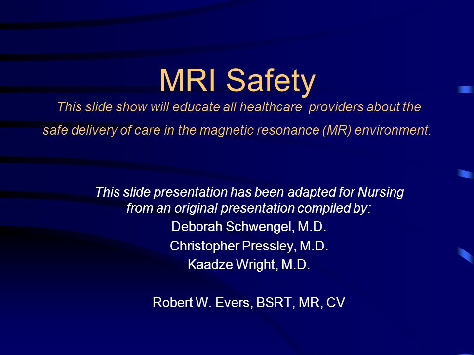 MRI Safety This slide show will educate all healthcare providers about the safe delivery of care in the magnetic resonance (MR) environment.