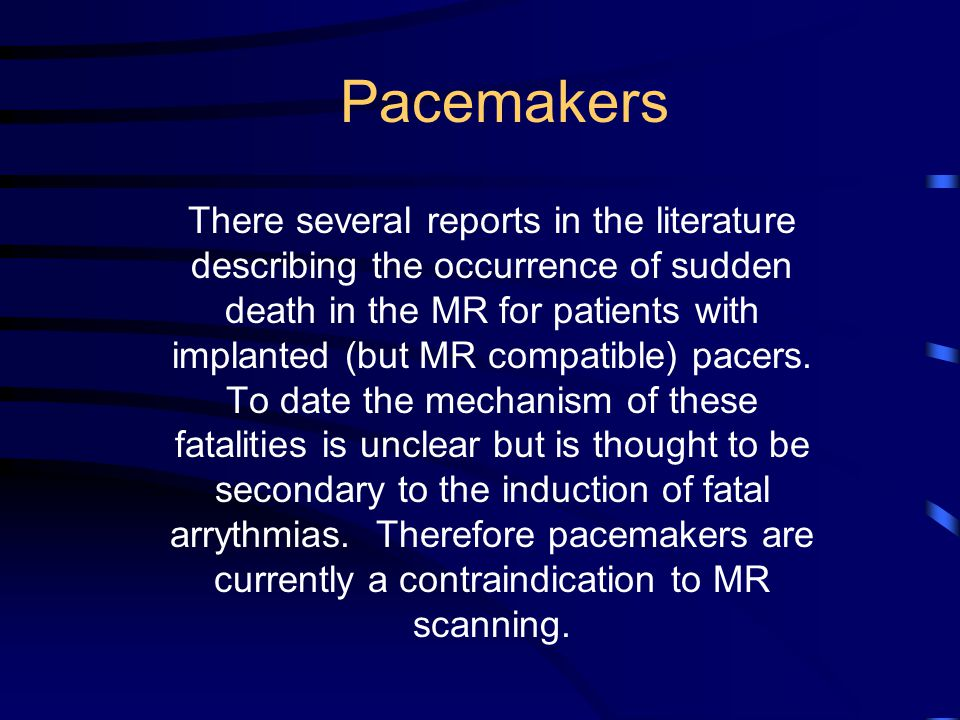 Pacemakers There several reports in the literature describing the occurrence of sudden death in the MR for patients with implanted (but MR compatible) pacers.