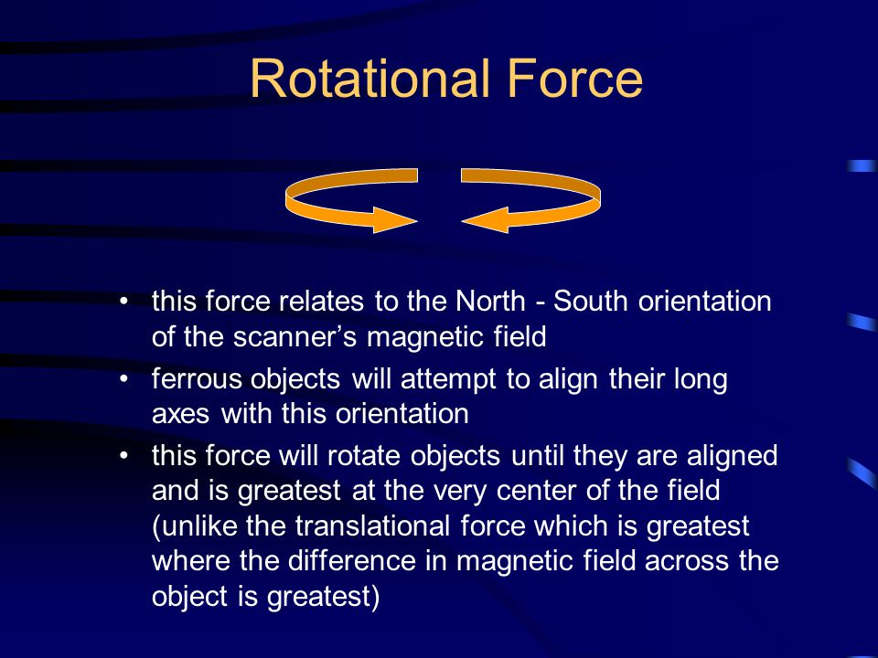 Rotational Force this force relates to the North - South orientation of the scanner's magnetic field ferrous objects will attempt to align their long axes with this orientation this force will rotate objects until they are aligned and is greatest at the very center of the field (unlike the translational force which is greatest where the difference in magnetic field across the object is greatest)