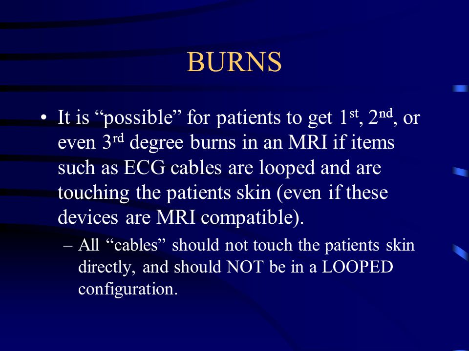 BURNS It is possible for patients to get 1 st, 2 nd, or even 3 rd degree burns in an MRI if items such as ECG cables are looped and are touching the patients skin (even if these devices are MRI compatible).