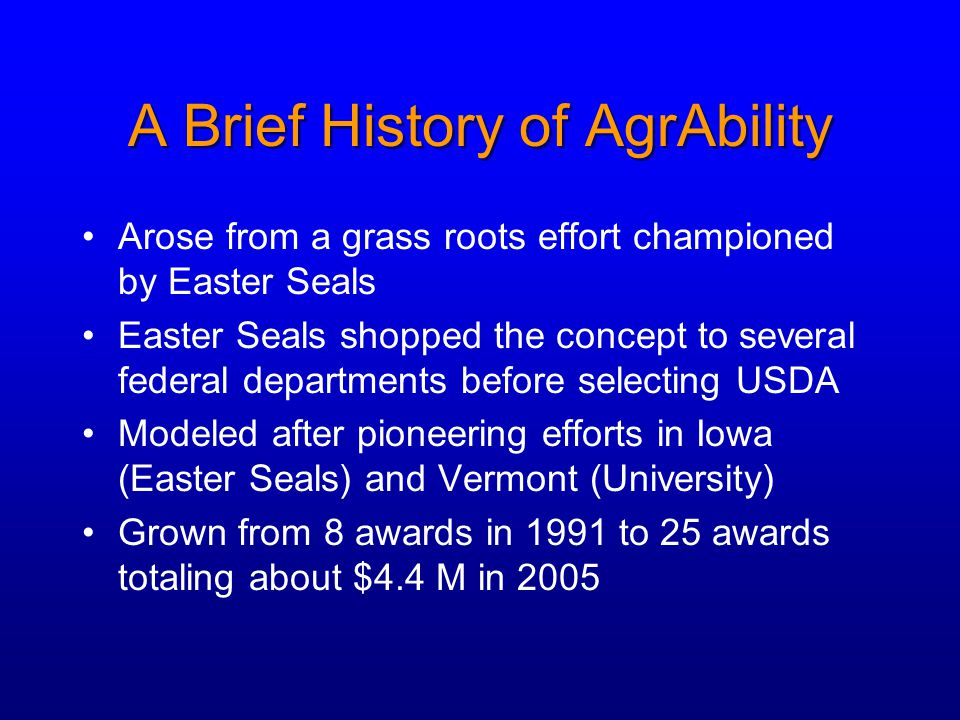 A Brief History of AgrAbility Arose from a grass roots effort championed by Easter Seals Easter Seals shopped the concept to several federal departmen