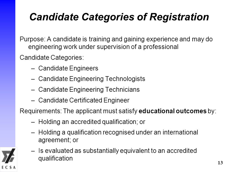 13 Candidate Categories of Registration Purpose: A candidate is training and gaining experience and may do engineering work under supervision of a professional Candidate Categories: –Candidate Engineers –Candidate Engineering Technologists –Candidate Engineering Technicians –Candidate Certificated Engineer Requirements: The applicant must satisfy educational outcomes by: –Holding an accredited qualification; or –Holding a qualification recognised under an international agreement; or –Is evaluated as substantially equivalent to an accredited qualification
