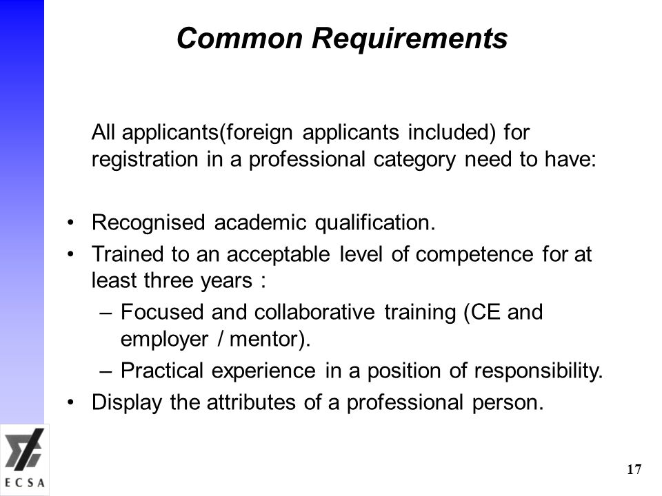 17 Common Requirements All applicants(foreign applicants included) for registration in a professional category need to have: Recognised academic qualification.