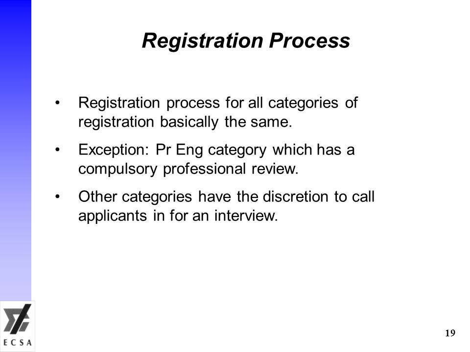 19 Registration process for all categories of registration basically the same. Exception: Pr Eng category which has a compulsory professional review.