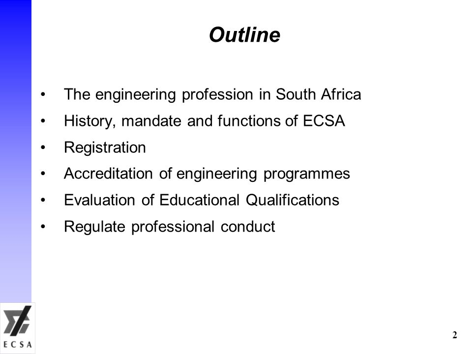 2 Outline The engineering profession in South Africa History, mandate and functions of ECSA Registration Accreditation of engineering programmes Evaluation of Educational Qualifications Regulate professional conduct