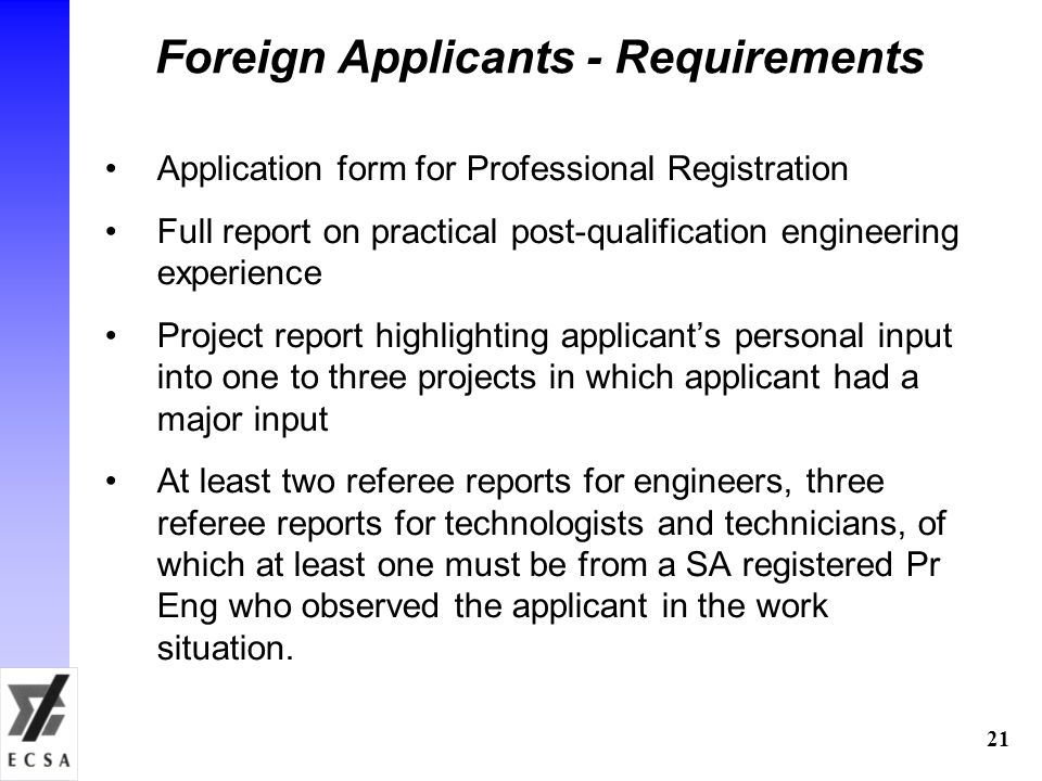 21 Foreign Applicants - Requirements Application form for Professional Registration Full report on practical post-qualification engineering experience Project report highlighting applicant's personal input into one to three projects in which applicant had a major input At least two referee reports for engineers, three referee reports for technologists and technicians, of which at least one must be from a SA registered Pr Eng who observed the applicant in the work situation.