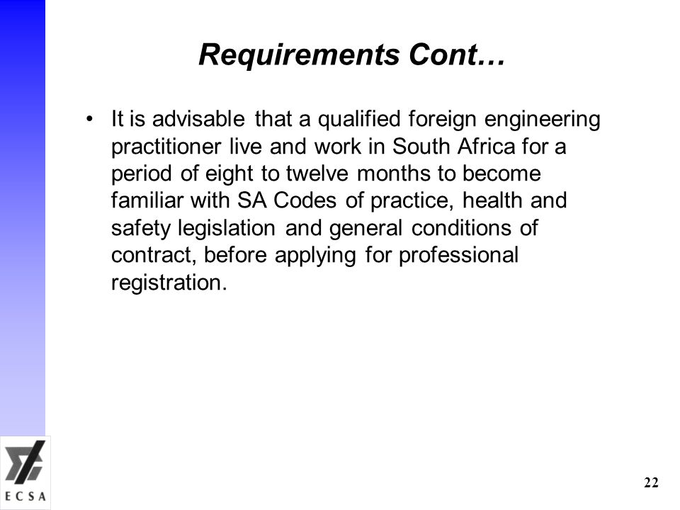 22 Requirements Cont… It is advisable that a qualified foreign engineering practitioner live and work in South Africa for a period of eight to twelve months to become familiar with SA Codes of practice, health and safety legislation and general conditions of contract, before applying for professional registration.