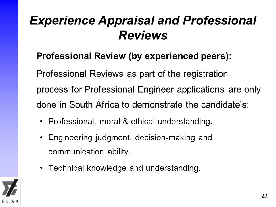 23 Experience Appraisal and Professional Reviews Professional Review (by experienced peers): Professional Reviews as part of the registration process for Professional Engineer applications are only done in South Africa to demonstrate the candidate's: Professional, moral & ethical understanding.