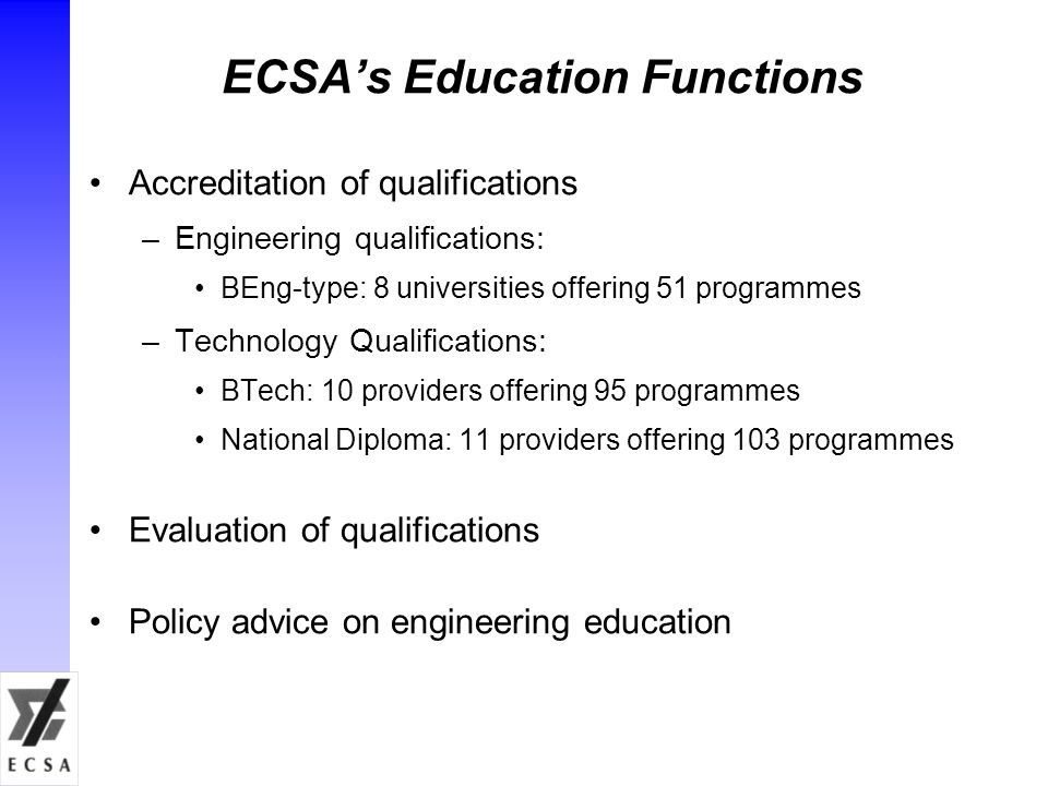 ECSA's Education Functions Accreditation of qualifications –Engineering qualifications: BEng-type: 8 universities offering 51 programmes –Technology Qualifications: BTech: 10 providers offering 95 programmes National Diploma: 11 providers offering 103 programmes Evaluation of qualifications Policy advice on engineering education