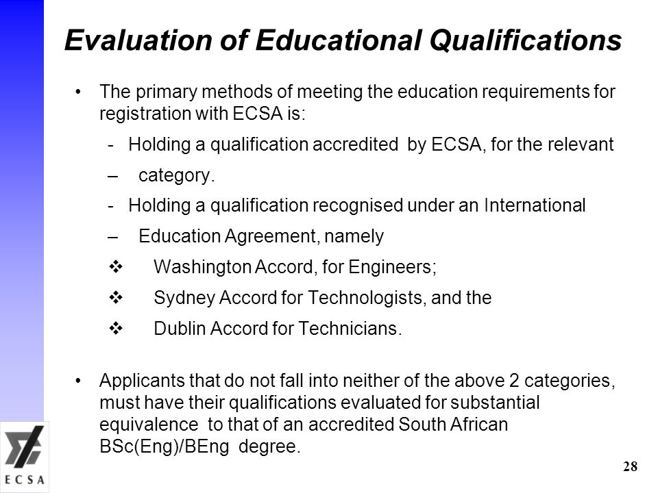 28 Evaluation of Educational Qualifications The primary methods of meeting the education requirements for registration with ECSA is: -Holding a qualification accredited by ECSA, for the relevant – category.
