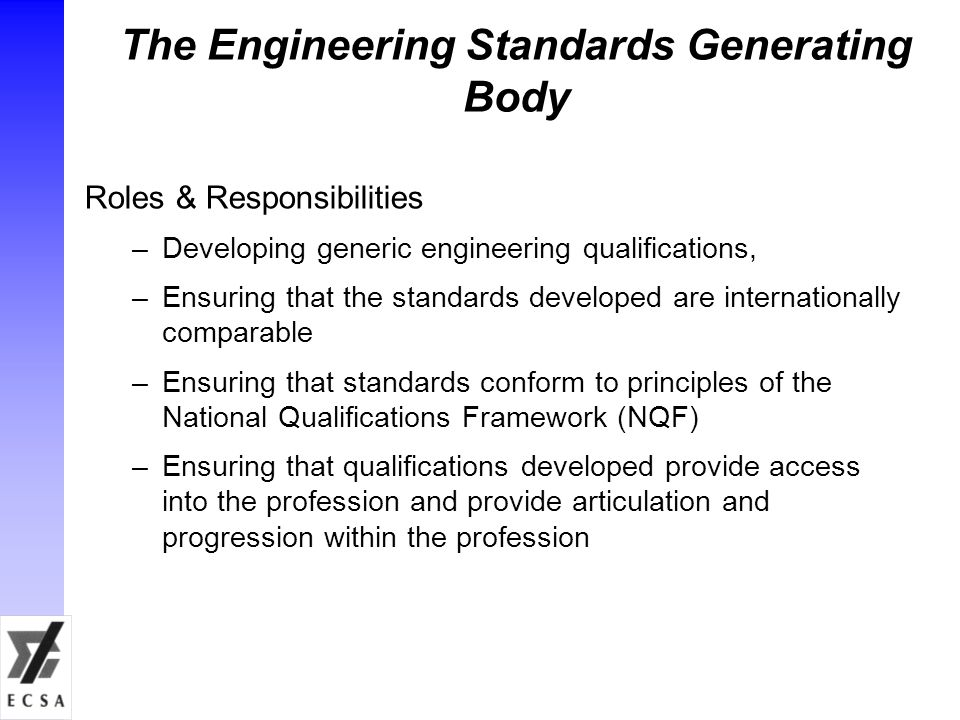The Engineering Standards Generating Body Roles & Responsibilities –Developing generic engineering qualifications, –Ensuring that the standards developed are internationally comparable –Ensuring that standards conform to principles of the National Qualifications Framework (NQF) –Ensuring that qualifications developed provide access into the profession and provide articulation and progression within the profession