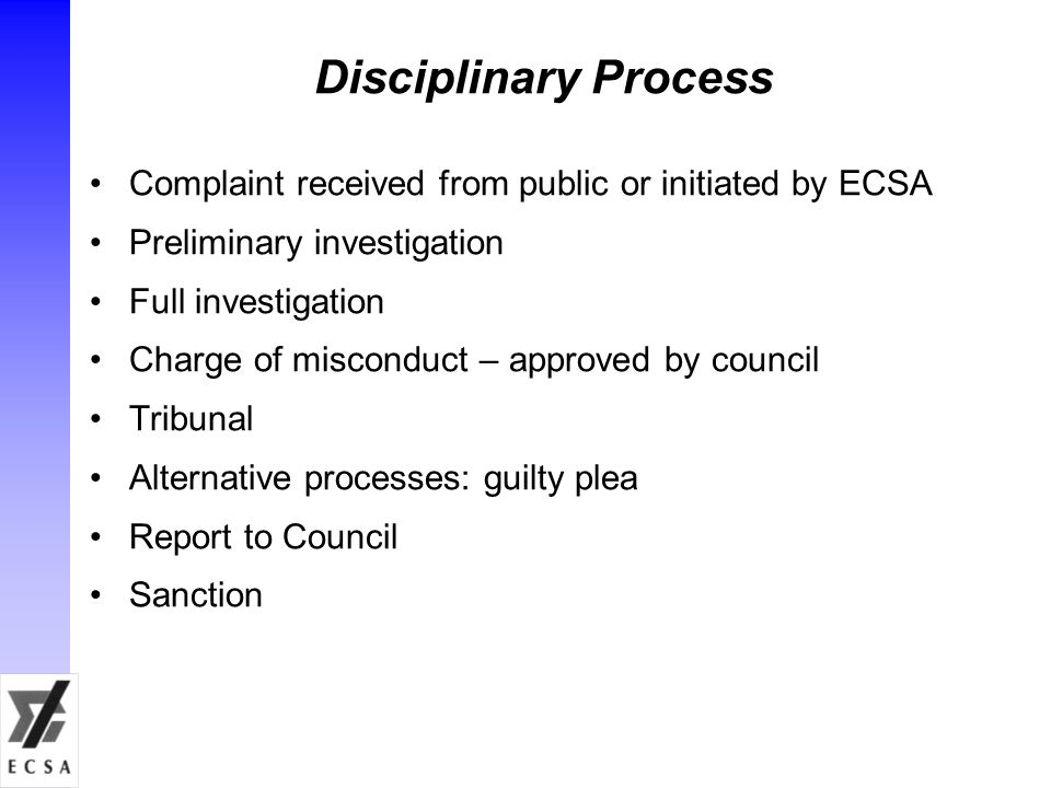 Disciplinary Process Complaint received from public or initiated by ECSA Preliminary investigation Full investigation Charge of misconduct – approved by council Tribunal Alternative processes: guilty plea Report to Council Sanction