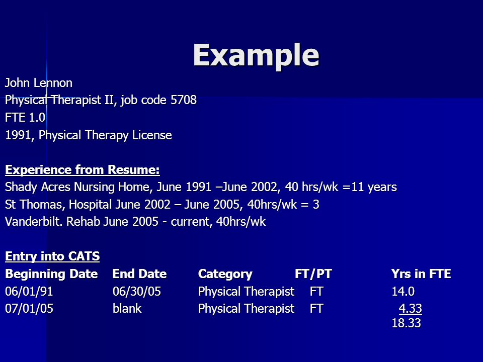 Example John Lennon Physical Therapist II, job code 5708 FTE 1.0 1991, Physical Therapy License Experience from Resume: Shady Acres Nursing Home, June 1991 –June 2002, 40 hrs/wk =11 years St Thomas, Hospital June 2002 – June 2005, 40hrs/wk = 3 Vanderbilt.