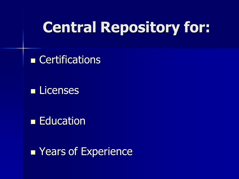 Central Repository for: Certifications Certifications Licenses Licenses Education Education Years of Experience Years of Experience