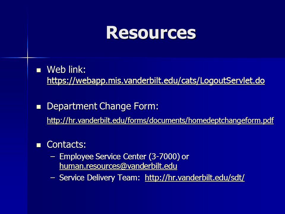 Resources Web link: https://webapp.mis.vanderbilt.edu/cats/LogoutServlet.do Web link: https://webapp.mis.vanderbilt.edu/cats/LogoutServlet.do https://webapp.mis.vanderbilt.edu/cats/LogoutServlet.do Department Change Form: Department Change Form: http://hr.vanderbilt.edu/forms/documents/homedeptchangeform.pdf Contacts: Contacts: –Employee Service Center (3-7000) or human.resources@vanderbilt.edu human.resources@vanderbilt.edu –Service Delivery Team: http://hr.vanderbilt.edu/sdt/ http://hr.vanderbilt.edu/sdt/