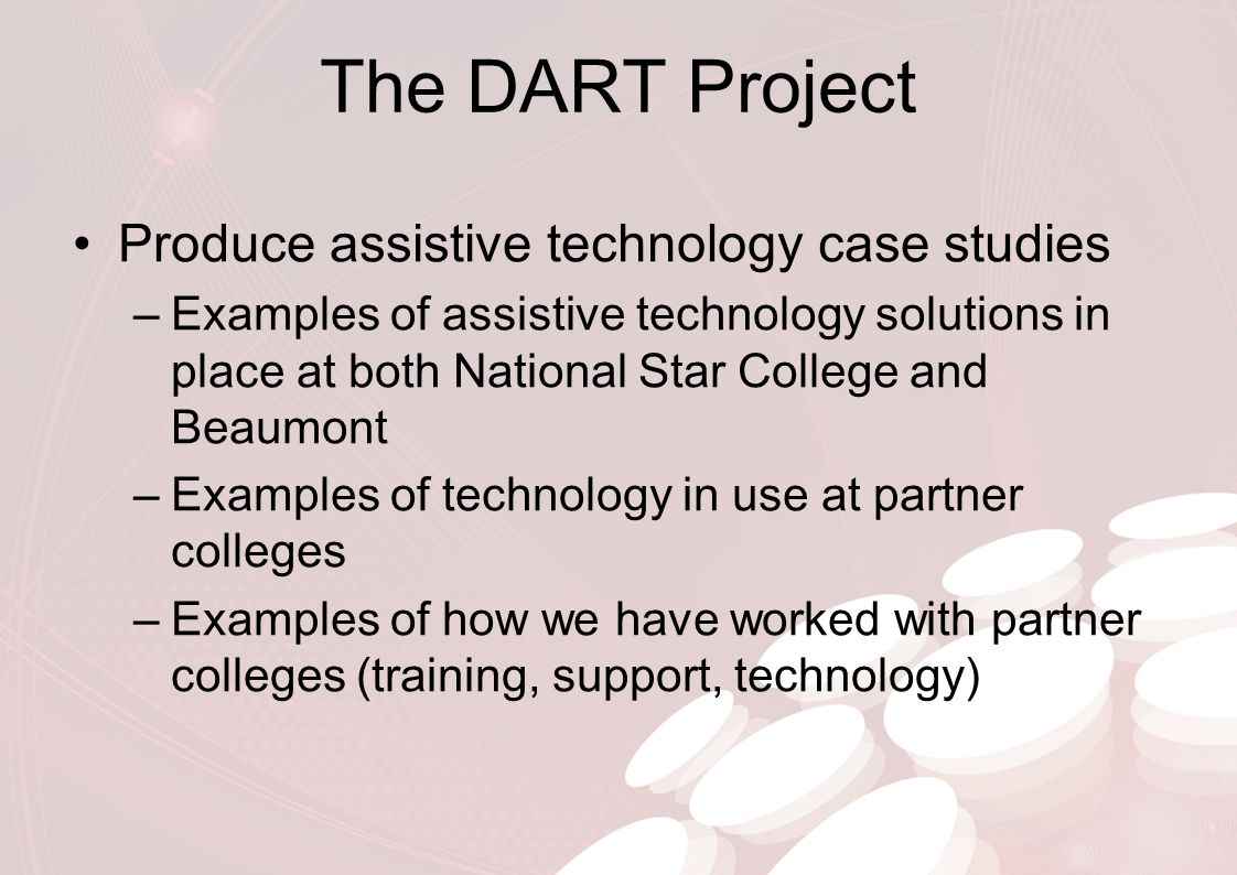 The DART Project Produce assistive technology case studies –Examples of assistive technology solutions in place at both National Star College and Beau
