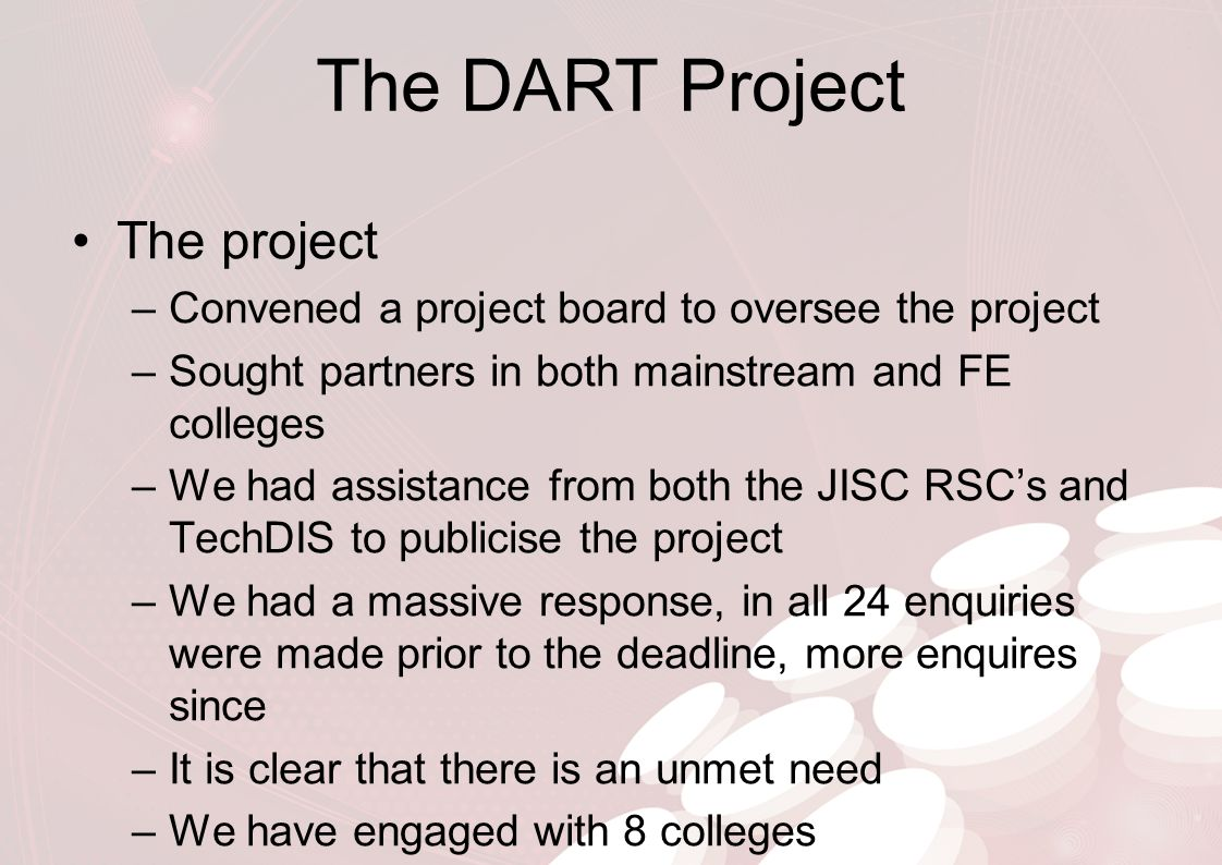 The DART Project The project –Convened a project board to oversee the project –Sought partners in both mainstream and FE colleges –We had assistance f