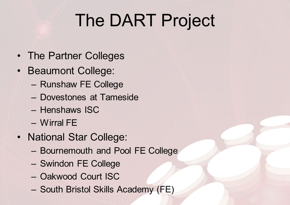 The DART Project The Partner Colleges Beaumont College: –Runshaw FE College –Dovestones at Tameside –Henshaws ISC –Wirral FE National Star College: –B
