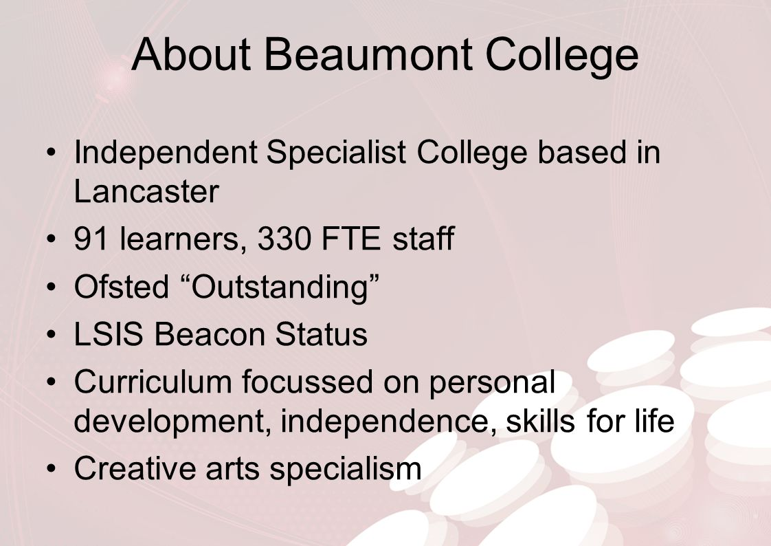 "About Beaumont College Independent Specialist College based in Lancaster 91 learners, 330 FTE staff Ofsted ""Outstanding"" LSIS Beacon Status Curriculum"
