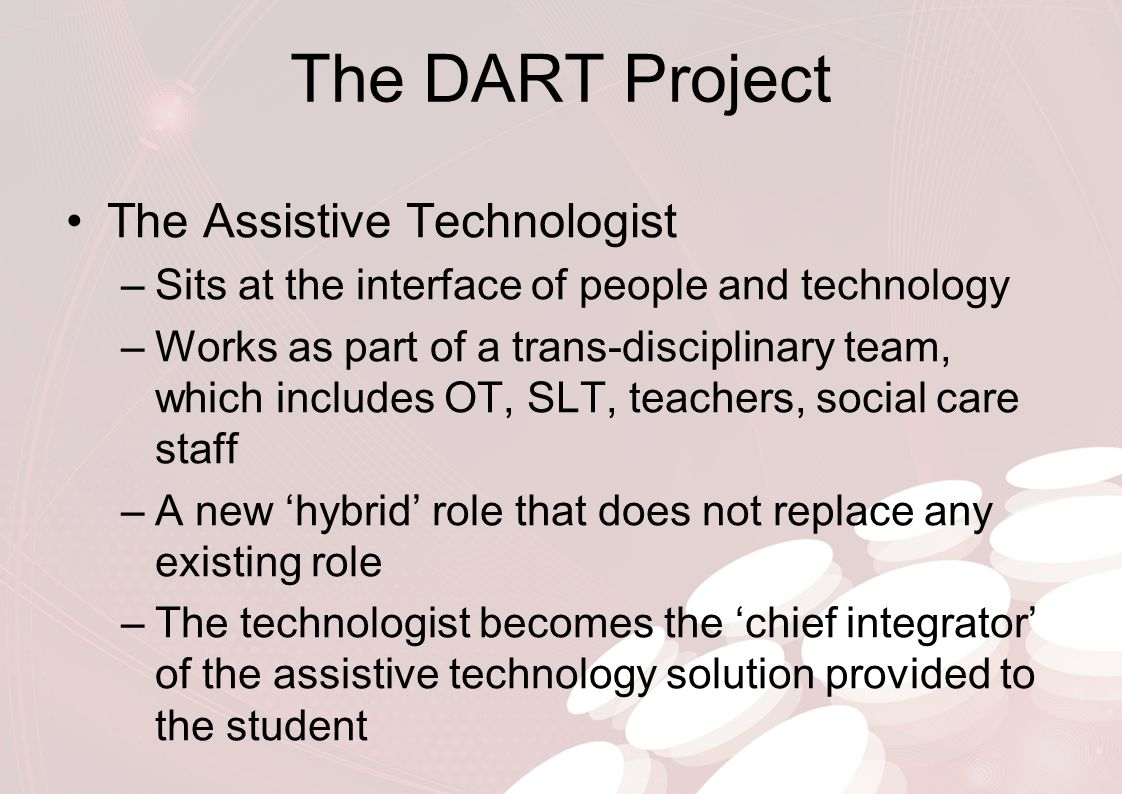 The DART Project The Assistive Technologist –This role was developed during the Wheeltop Project at Beaumont College –Funded by BT from 2007-2010 –Integrate off the shelf Tablet PC technology in place of dedicated communication aids –Reduced the cost of the hardware and increased flexibility of solutions –The technologist role was the most important development from the Wheeltop Project