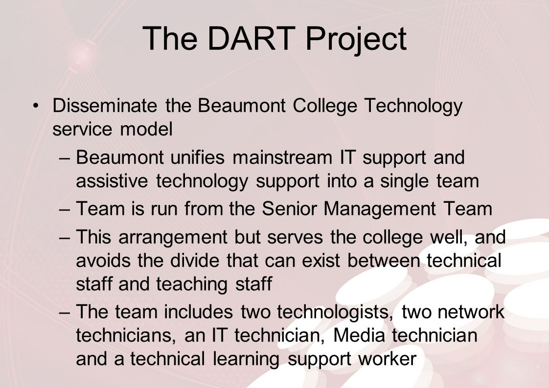 The DART Project Disseminate the Beaumont College Technology service model –Beaumont has a robust modern IT system that has been developed over a number of years –Assistive Technology and AAC expertise –We are active in networks such as the JISC RSC NW, the Technology Exemplar Network, TechDIS, LSIS, NATSPEC groups –Have been involved in a number of sector projects