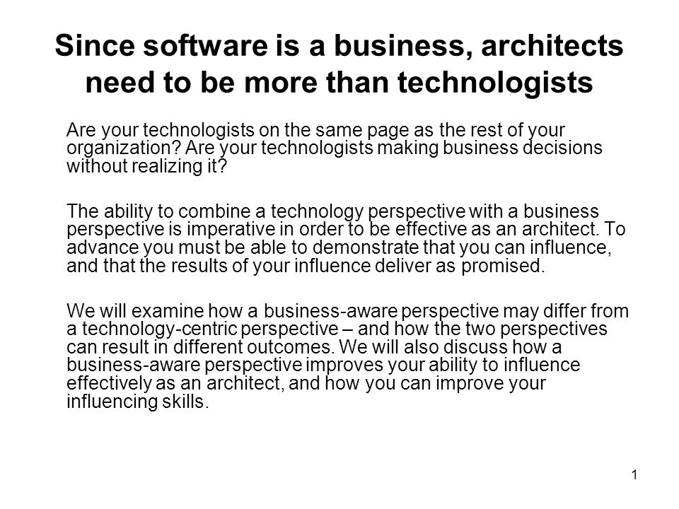 1 Since software is a business, architects need to be more than technologists Are your technologists on the same page as the rest of your organization.