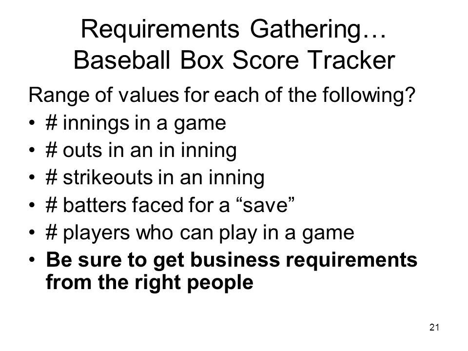 21 Requirements Gathering… Baseball Box Score Tracker Range of values for each of the following.