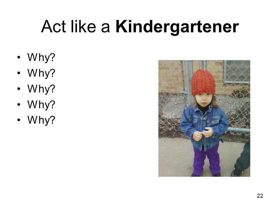 22 Act like a Kindergartener Why?