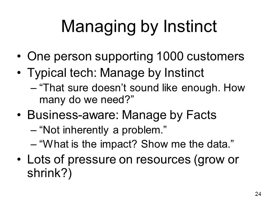 24 Managing by Instinct One person supporting 1000 customers Typical tech: Manage by Instinct – That sure doesn't sound like enough.