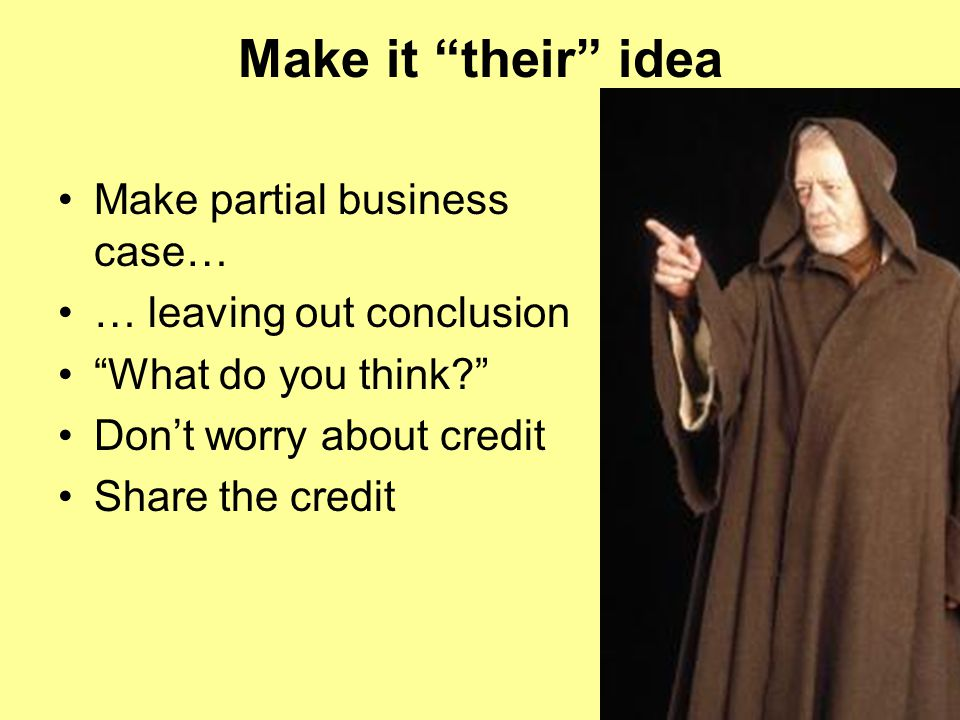 36 Make it their idea Make partial business case… … leaving out conclusion What do you think? Don't worry about credit Share the credit