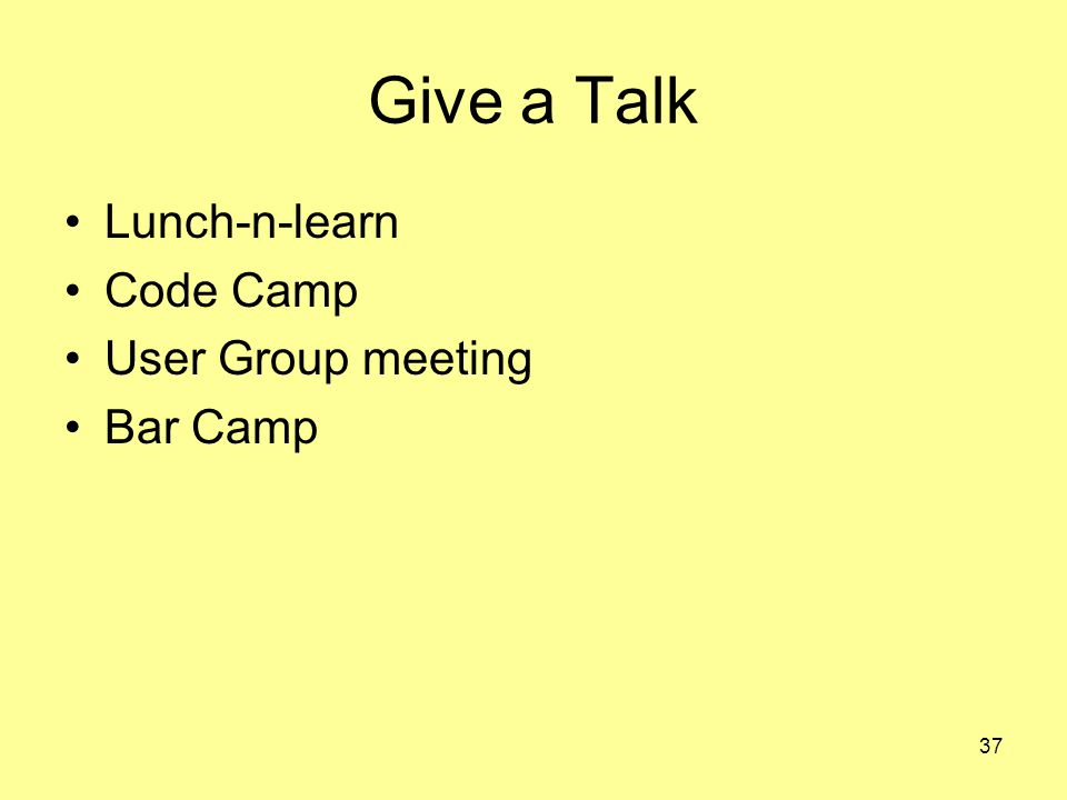 37 Give a Talk Lunch-n-learn Code Camp User Group meeting Bar Camp