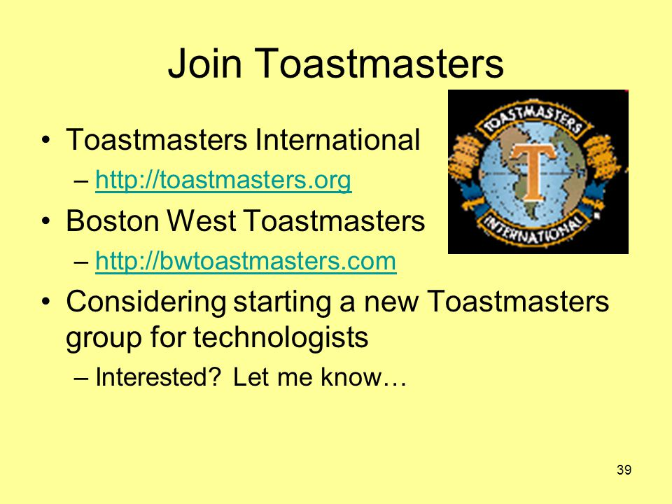 39 Join Toastmasters Toastmasters International –http://toastmasters.orghttp://toastmasters.org Boston West Toastmasters –http://bwtoastmasters.comhttp://bwtoastmasters.com Considering starting a new Toastmasters group for technologists –Interested.