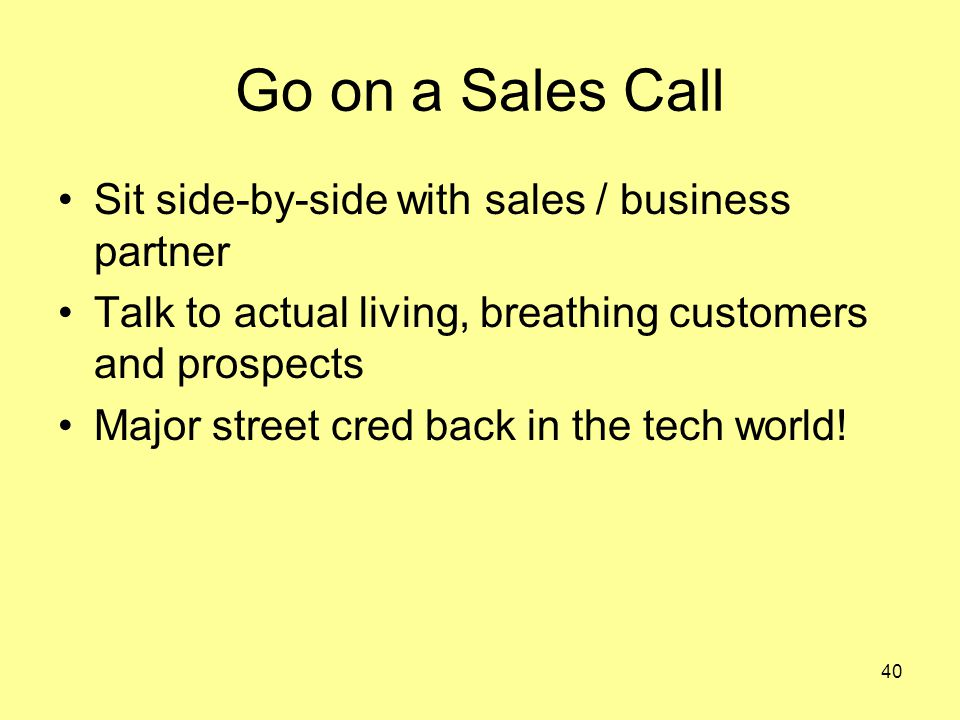 40 Go on a Sales Call Sit side-by-side with sales / business partner Talk to actual living, breathing customers and prospects Major street cred back in the tech world!