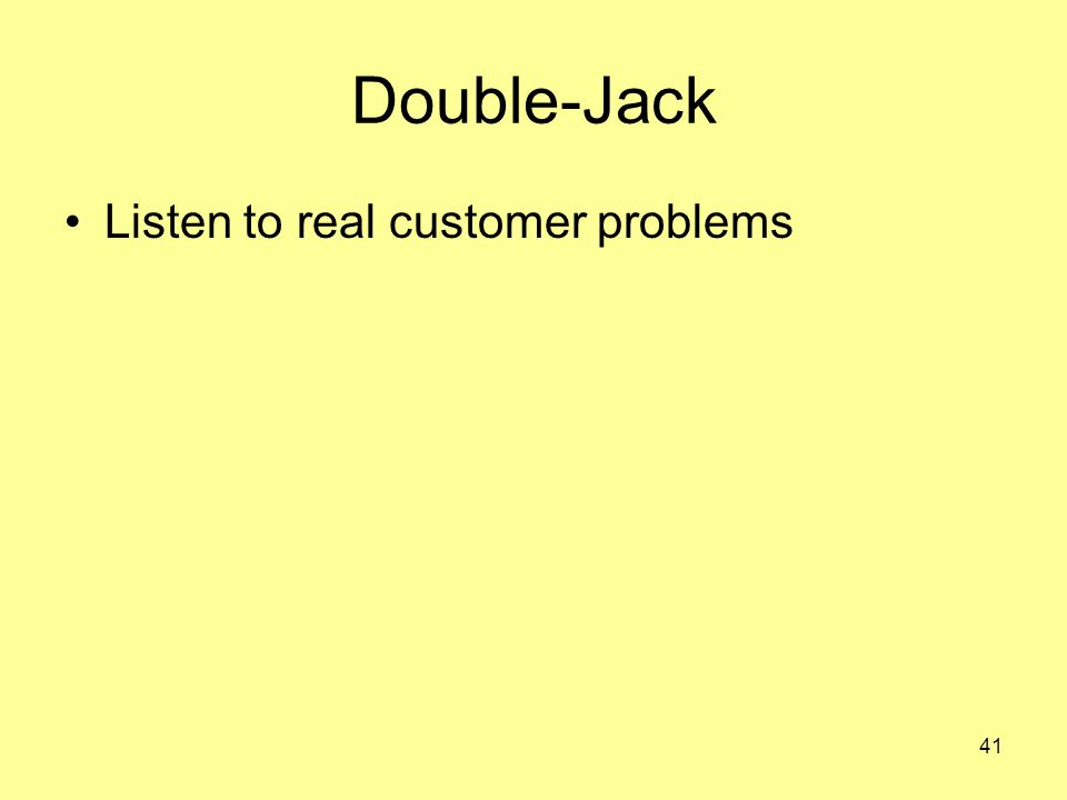 41 Double-Jack Listen to real customer problems