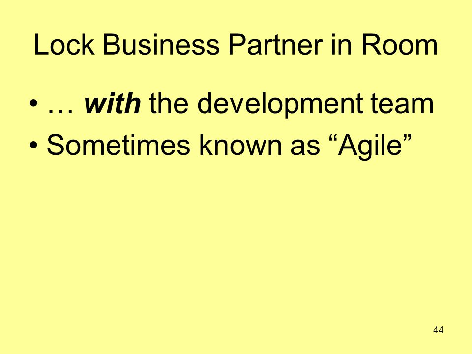 44 Lock Business Partner in Room … with the development team Sometimes known as Agile