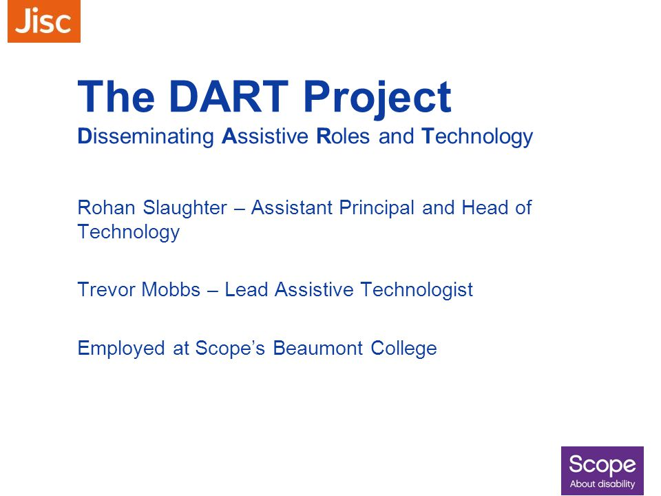 The DART Project Disseminating Assistive Roles and Technology Rohan Slaughter – Assistant Principal and Head of Technology Trevor Mobbs – Lead Assisti