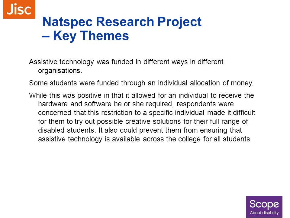 Natspec Research Project – Key Themes Assistive technology was funded in different ways in different organisations. Some students were funded through