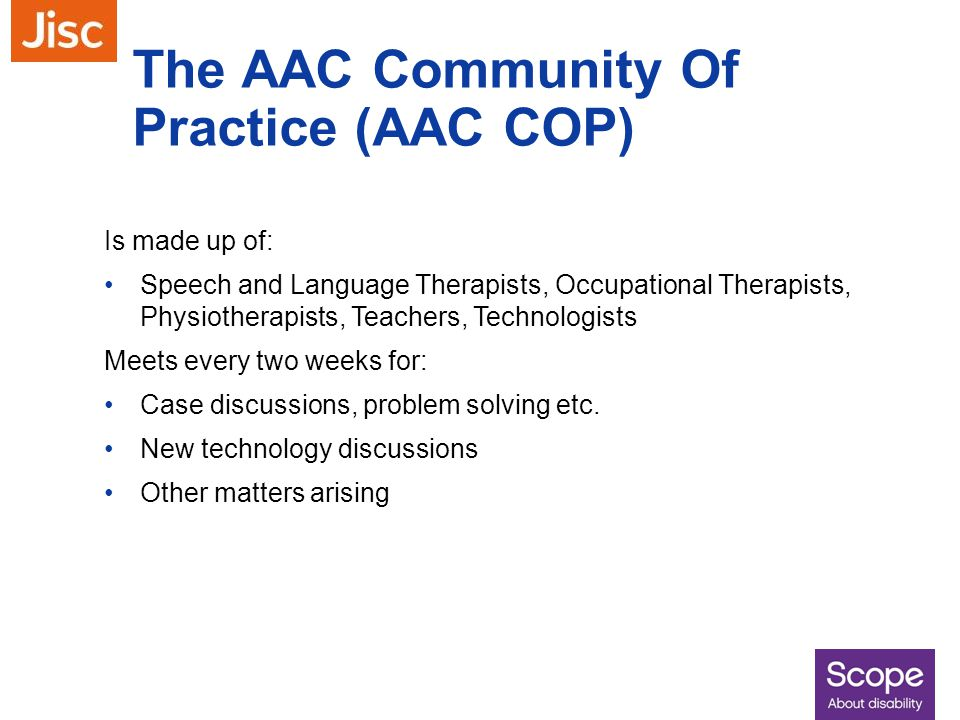 The AAC Community Of Practice (AAC COP) Is made up of: Speech and Language Therapists, Occupational Therapists, Physiotherapists, Teachers, Technologi