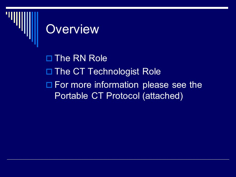 Overview  The RN Role  The CT Technologist Role  For more information please see the Portable CT Protocol (attached)