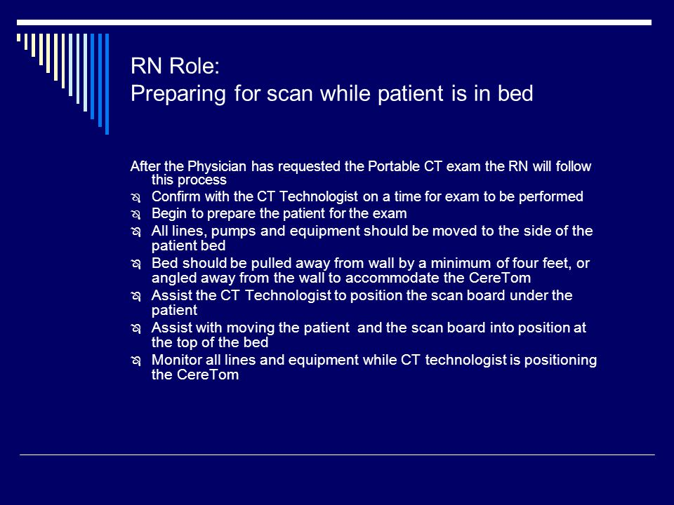 RN Role: Preparing for scan while patient is in bed After the Physician has requested the Portable CT exam the RN will follow this process  Confirm with the CT Technologist on a time for exam to be performed  Begin to prepare the patient for the exam  All lines, pumps and equipment should be moved to the side of the patient bed  Bed should be pulled away from wall by a minimum of four feet, or angled away from the wall to accommodate the CereTom  Assist the CT Technologist to position the scan board under the patient  Assist with moving the patient and the scan board into position at the top of the bed  Monitor all lines and equipment while CT technologist is positioning the CereTom