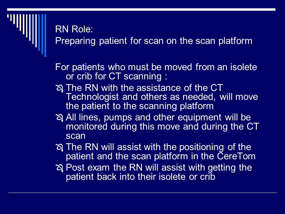 RN Role: Preparing patient for scan on the scan platform For patients who must be moved from an isolete or crib for CT scanning :  The RN with the assistance of the CT Technologist and others as needed, will move the patient to the scanning platform  All lines, pumps and other equipment will be monitored during this move and during the CT scan  The RN will assist with the positioning of the patient and the scan platform in the CereTom  Post exam the RN will assist with getting the patient back into their isolete or crib